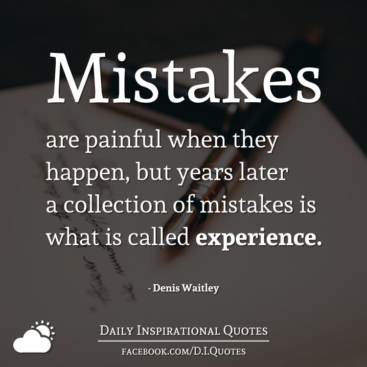 Mistakes Are Painful When They Happen, But Years Later A Collection Of  Mistakes Is What