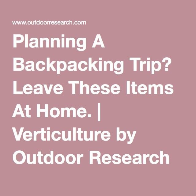 15 THINGS YOU DON'T NEED-- Planning A Backpacking Trip? Leave These Items At Home. | Verticulture by Outdoor Research