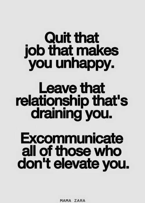 Quit The Job That Makes You Unhappy. Leave The Relationship Thatu0027s Draining  You. Excommunicate