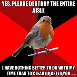 yes, please destroy the entire aisle i have nothing better to do with my time than to clean up after you | Retail Robin
