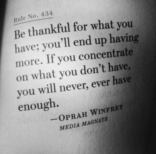 Be thankful for what you have, you'll end up having more. If you concentrate on what you don't have, you will never, ever have enough.