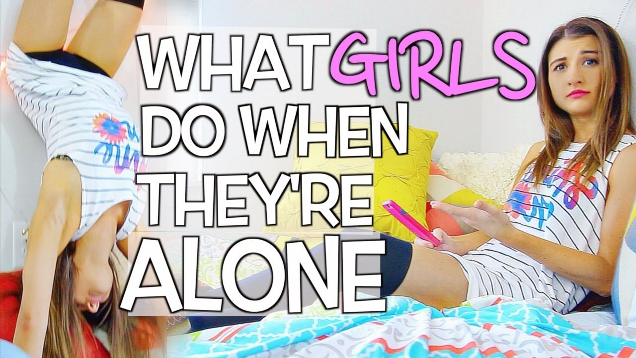 what girls do when they are alone
