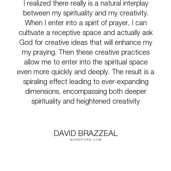 "David Brazzeal - ""I realized there really is a natural interplay between my spirituality and my creativity...."". god, spirituality, creativity, prayer, prayer-practices"