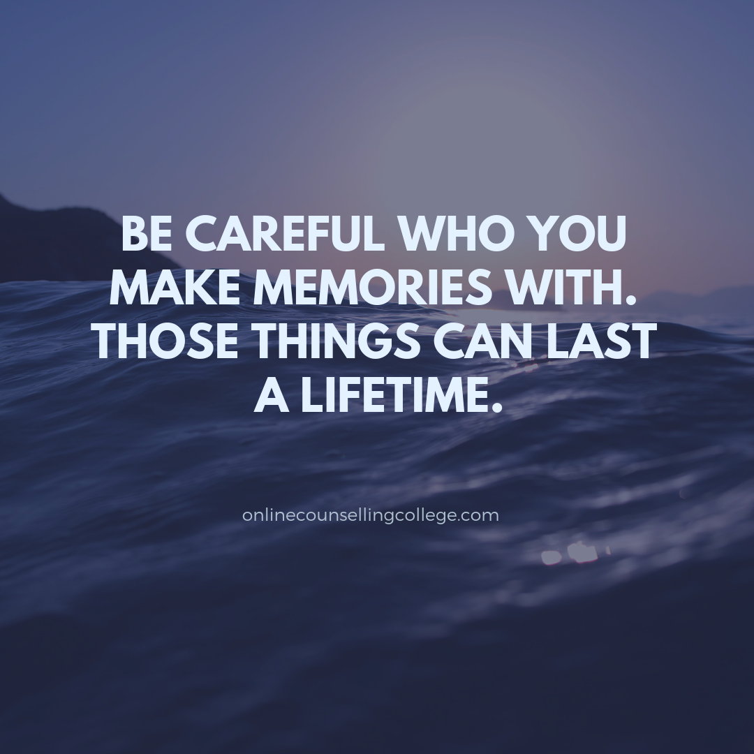 Be Careful Who You Make Memories With Those Things Can Last A Lifetime Created And Posted By Onlinecounselling Counseling Quotes Words Counselling Training