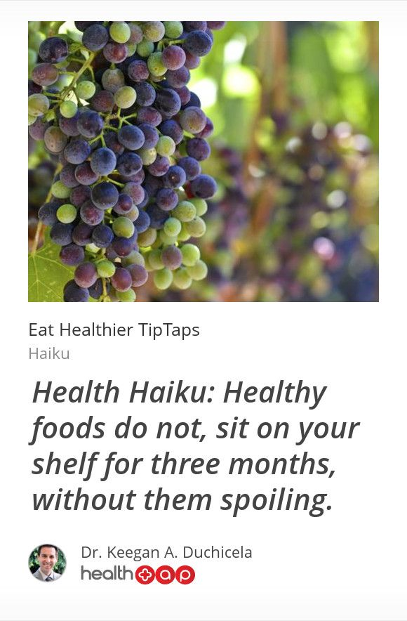 Haiku: Health Haiku: Healthy foods do not, sit on your shelf for three months, without them spoiling.    -----  #  Get more great tips from Dr. Keegan Duchicela and other top doctors on HealthTap!