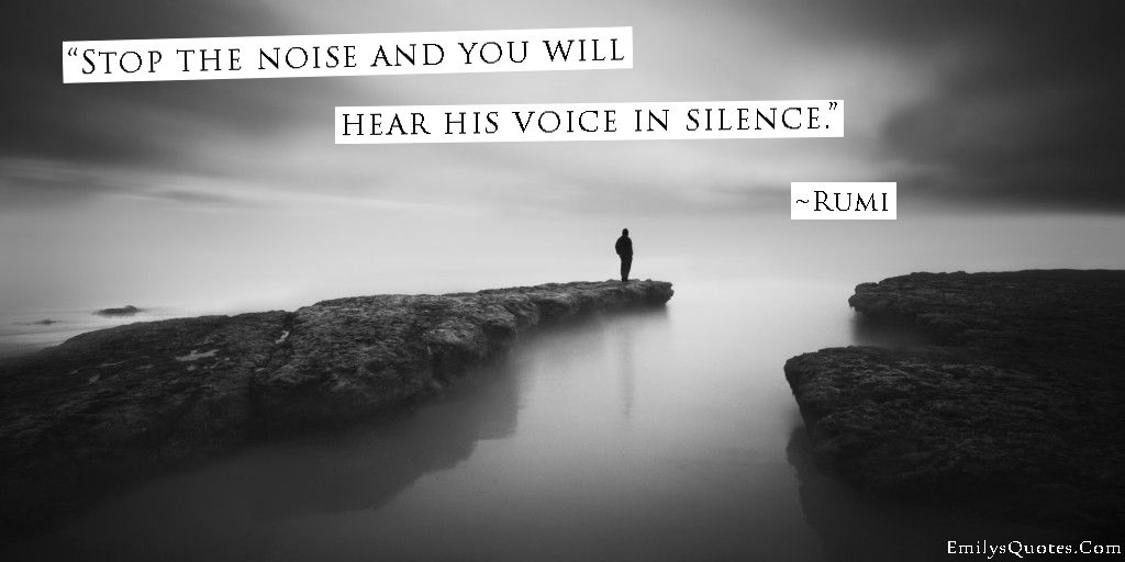 Stop The Noise And You Will Hear His Voice In Silence Rumi Quotes Rumi Great Motivational Quotes