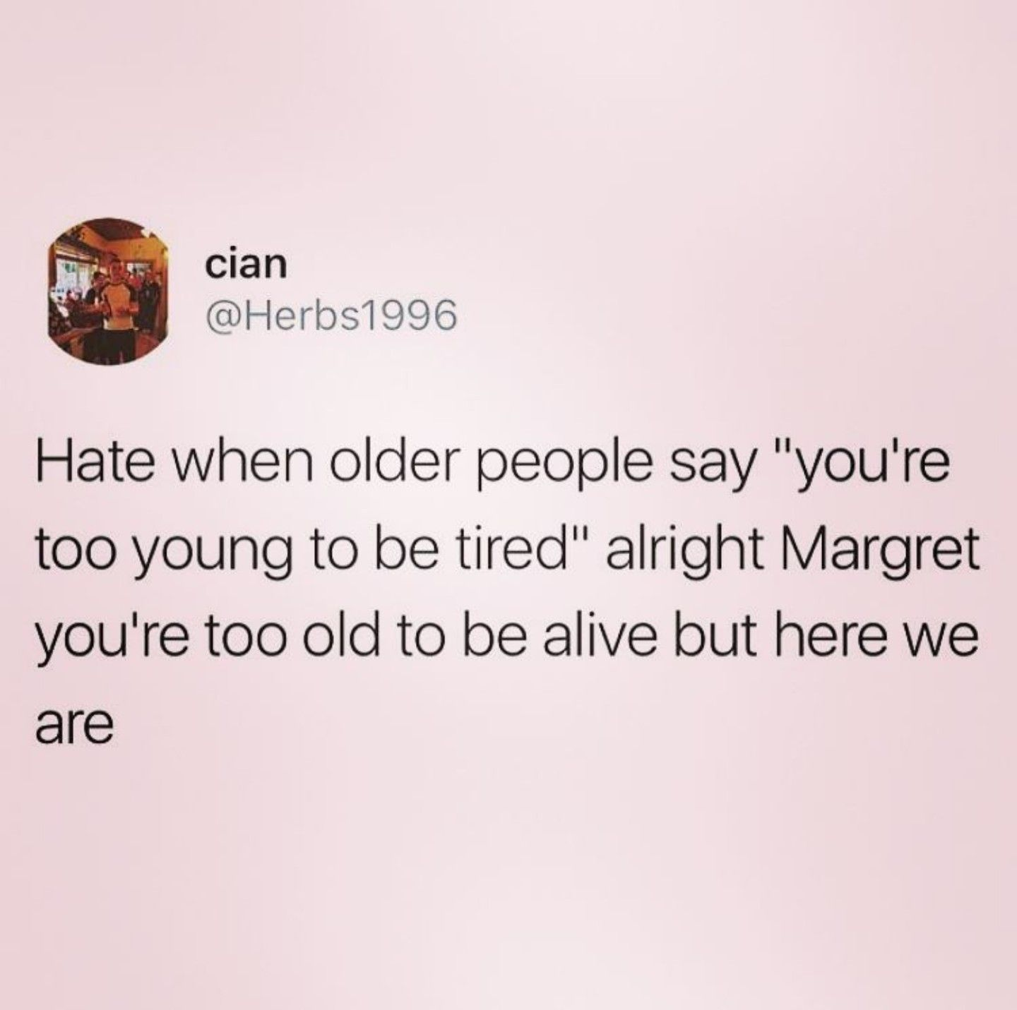 Hate When Older People Say, Youre Too Young To Be
