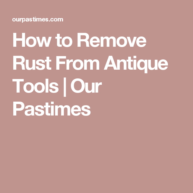 How To Remove Rust From Antique Tools Our Pastimes