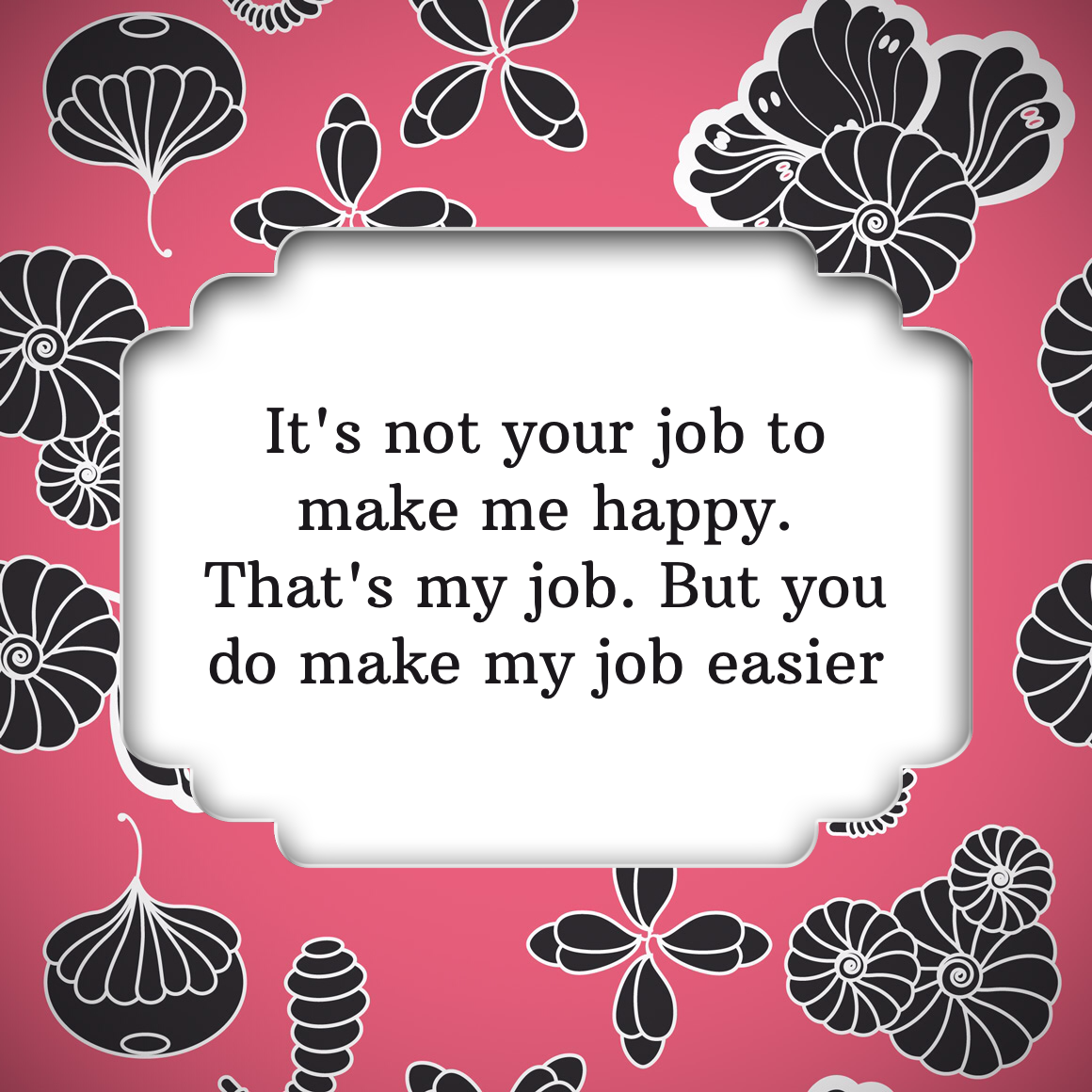 It's not your job to make me happy. That's my job. But you do make my job easier. #thoughtful_app #annaskold