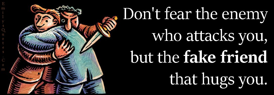 Don T Fear The Enemy Who Attacks You But The Fake Friend That Hugs You Popular Inspirational Quotes At Emilysquotes Fake Friends Threat Quote Inspirational Words