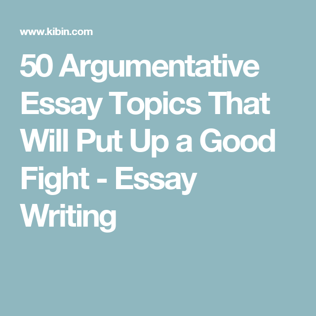 Argumentative Essay Topics That Will Put Up A Good Fight  Essay   Argumentative Essay Topics That Will Put Up A Good Fight  Essay Writing
