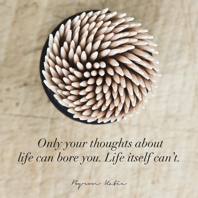 Only thoughts about life can bore you. Life itself can't. - Byron Katie