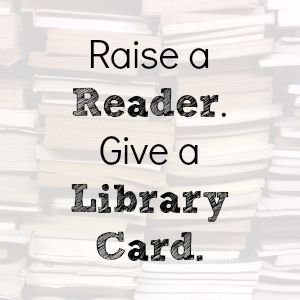 empower your child with a library card of his or her own -- and use it often!