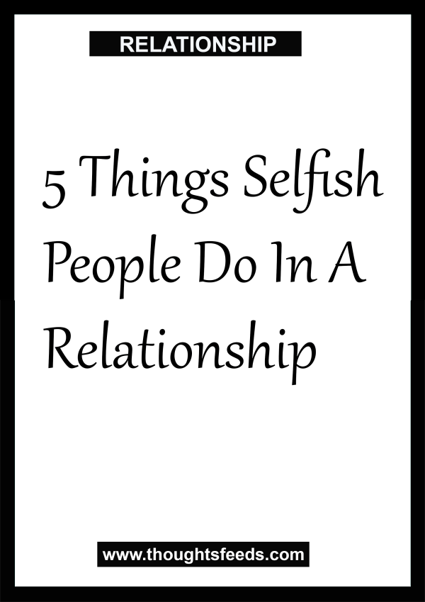 5 Things Selfish People Do In A Relationship Thoughts Feeds Selfish People Selfish Boyfriend Quotes About Love And Relationships