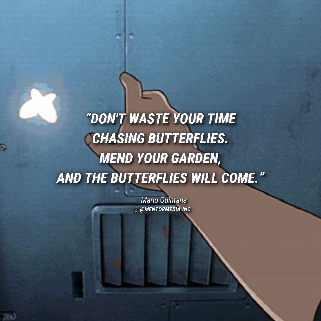 �� Don't waste your time chasing butterflies. Mend your garden, and the butterflies will come.