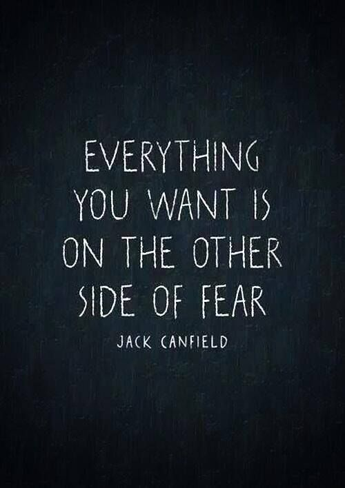 """Everything you want is on the other side of fear"" - Jack Canfield"