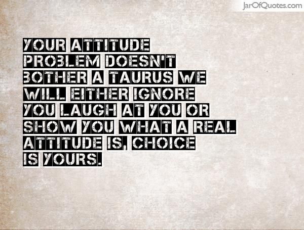 Your Attitude Problem Doesn T Bother A Taurus We Will Either