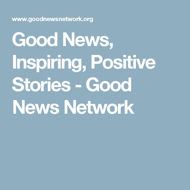 Good News Inspiring Positive Stories Good News Network Positive Stories Positivity Positive News
