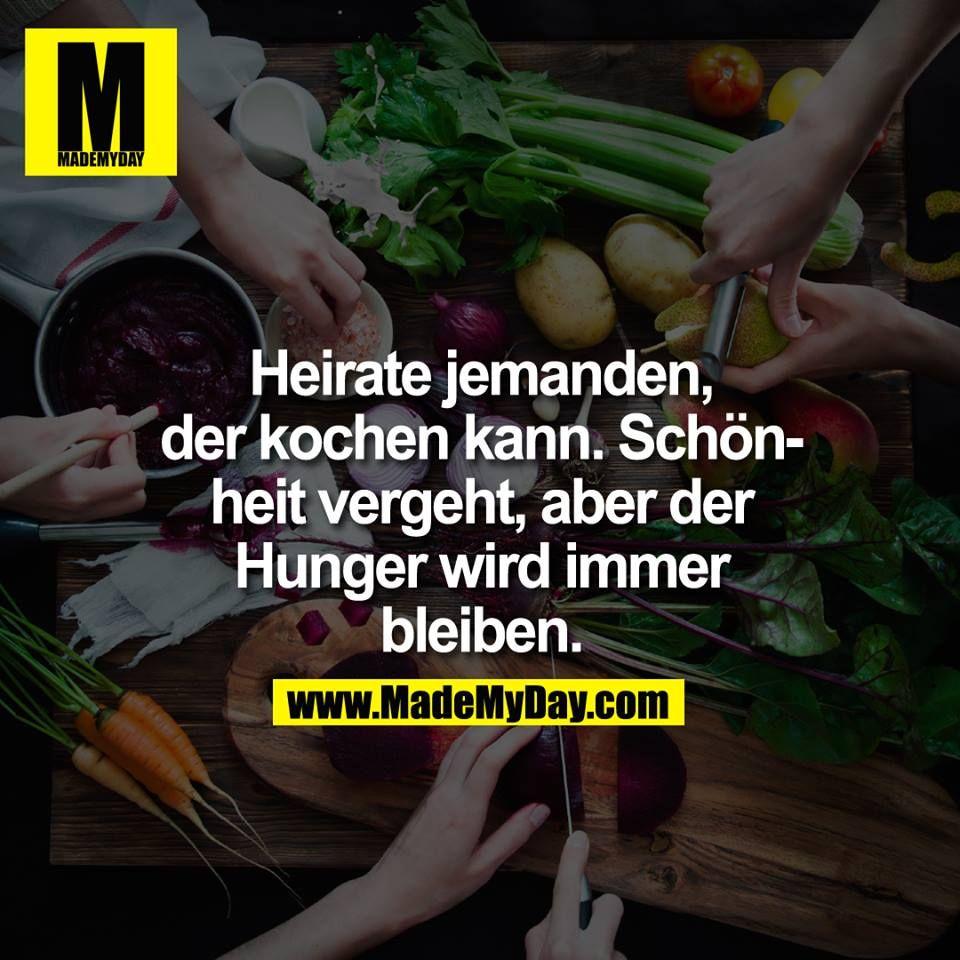 Heirate jemanden, der kochen kann. Schönheit vergeht, aber der Hunger wird immer bleiben.