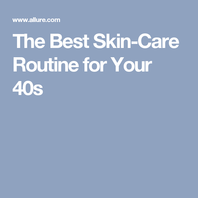 The Best Skin Care Routine For Your 40s Allure Best Skin Care Routine Skin Care Routine 40s Skin Care Routine