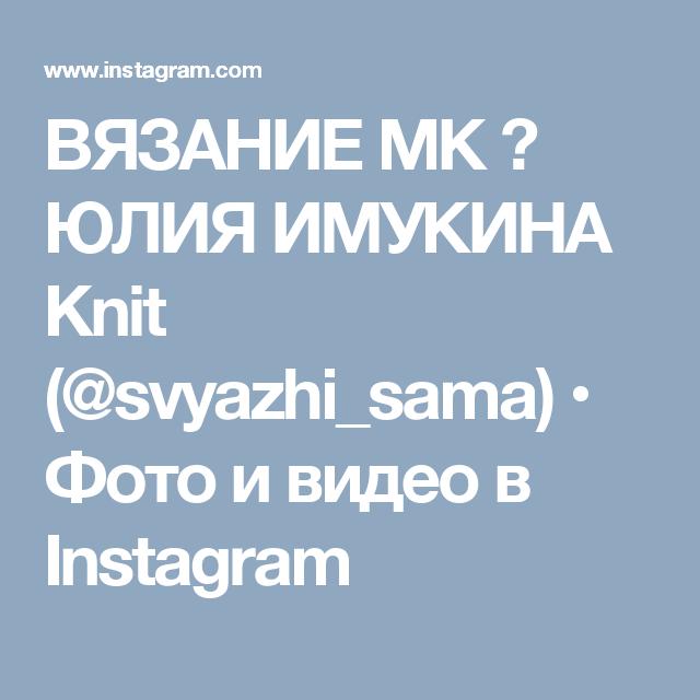 ВЯЗАНИЕ МК ⏩ ЮЛИЯ ИМУКИНА Knit (@svyazhi_sama) • Фото и видео в Instagram