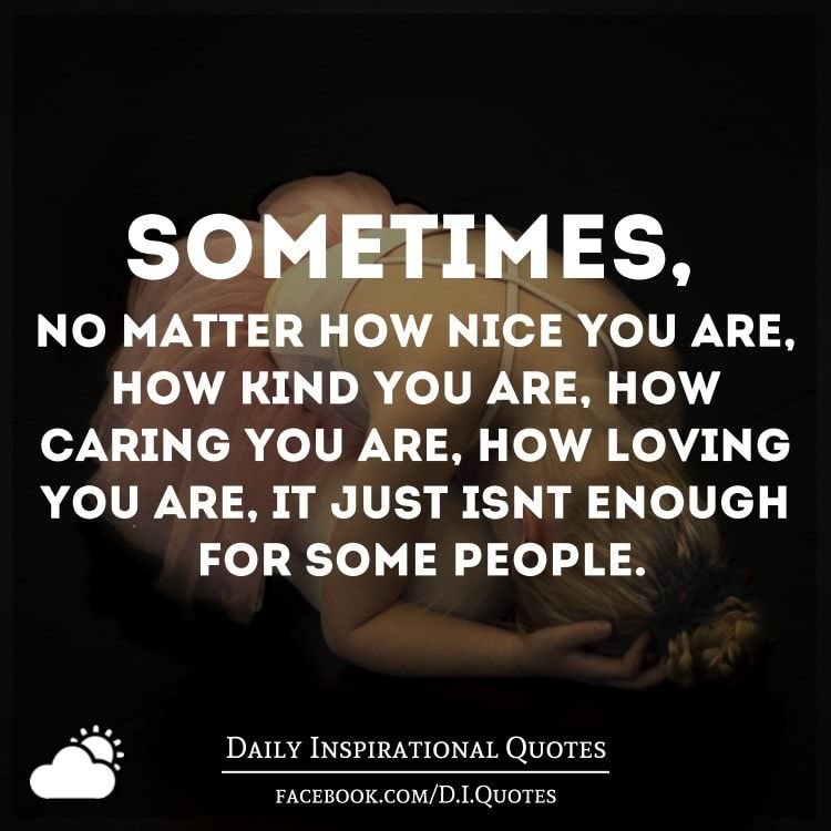 Sometimes No Matter How Nice You Are How Kind You Are How Caring