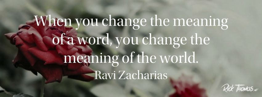 When you change the meaning of a word, you change the meaning of the world. - Ravi Zacharias FB Banner