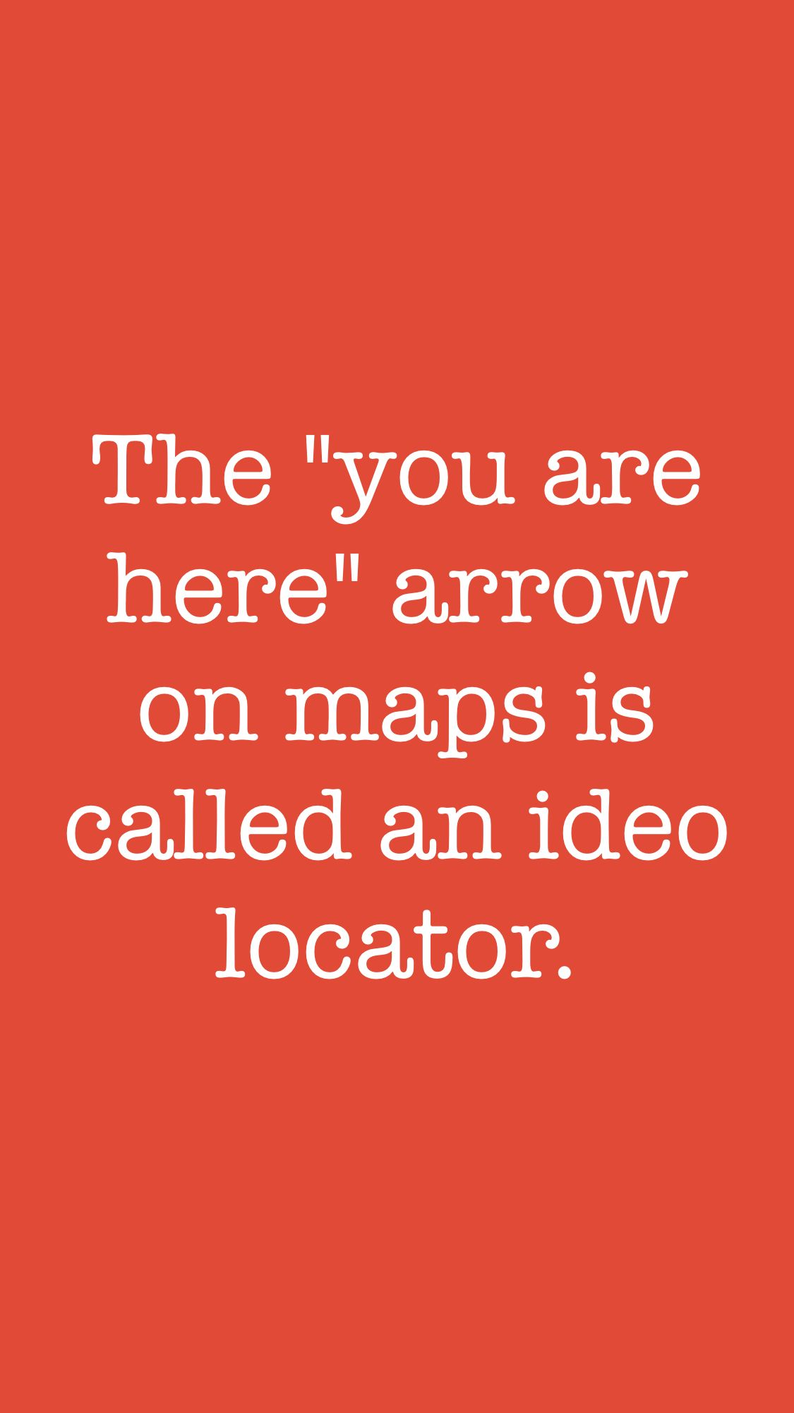 """The """"you are here"""" arrow on maps is called an ideo locator"""