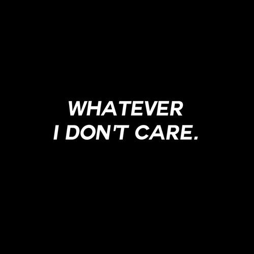 Whatever I Dont Care Whatever Quotes Don T Care Quotes I Dont