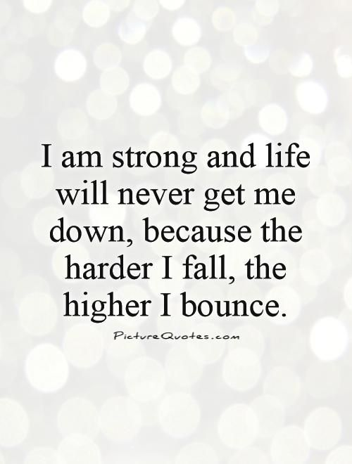 I Am Strong Quotes I am strong and life will never get me down, because the harder I  I Am Strong Quotes