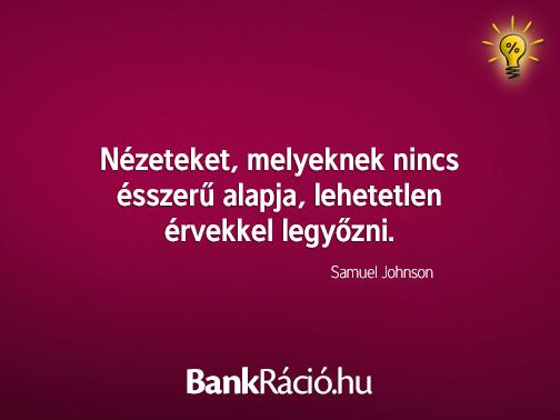 Nézeteket, melyeknek nincs ésszerű alapja, lehetetlen érvekkel legyőzni. - Samuel Johnson, www.bankracio.hu idézet