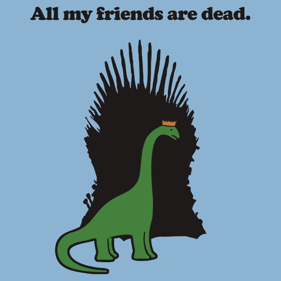 Game Of Thrones The Dinosaur Version All My Friends Are Dead