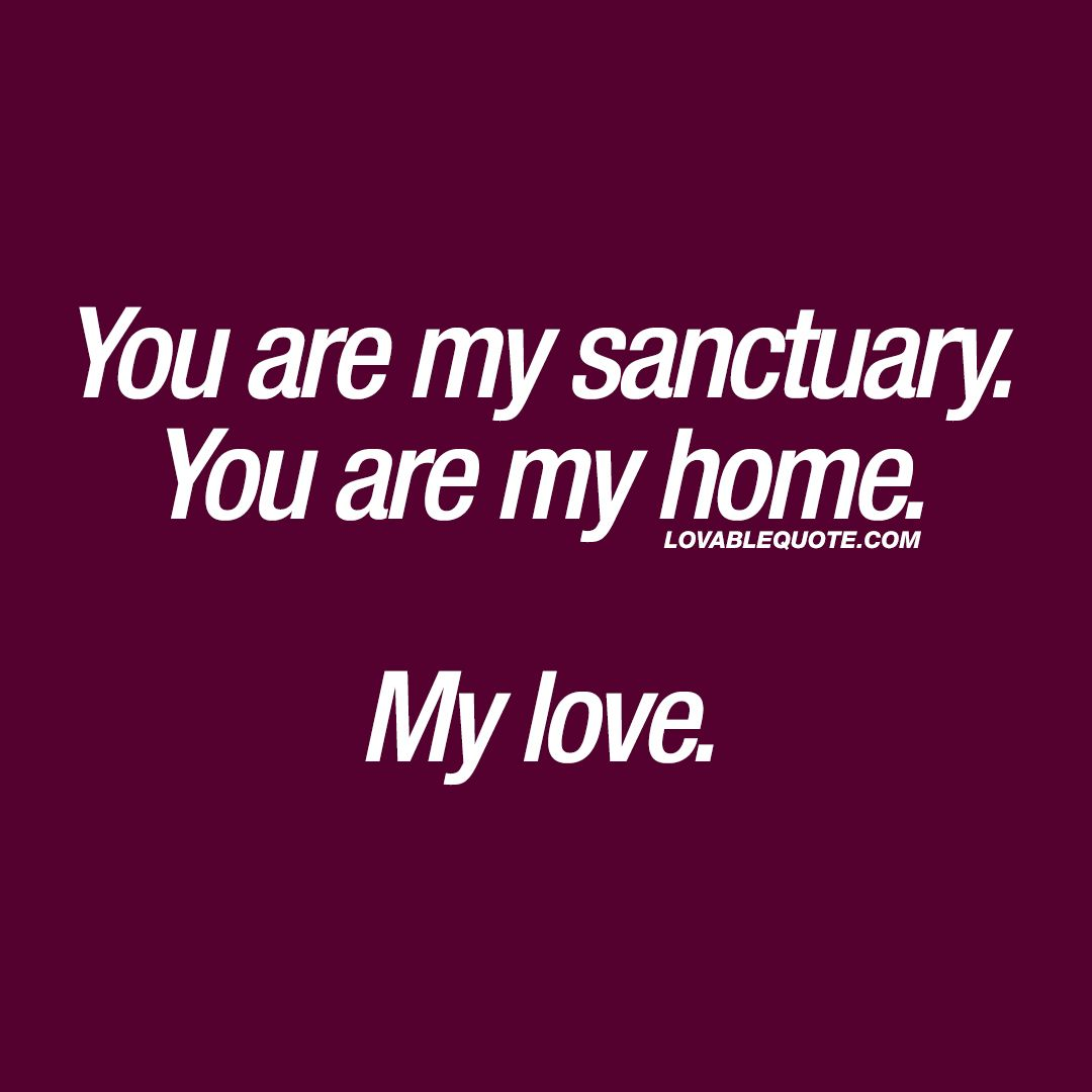 Good Quotes About Love You Are My Sanctuaryyou Are My Homemy Love❤ When He Or She