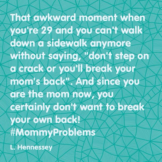 Don't step on a crack or you'll break your moms back! Or your own because you're the mom now & your child says this everywhere you go & now you do too! #mom #problems #mommy #mommyproblems #awkward #moment #awkwardmoment #dont #step #on #a #crack #kid #kids #sayings #kidsayings #parent #child #thanksson #StuckInMyHead #createdbyme