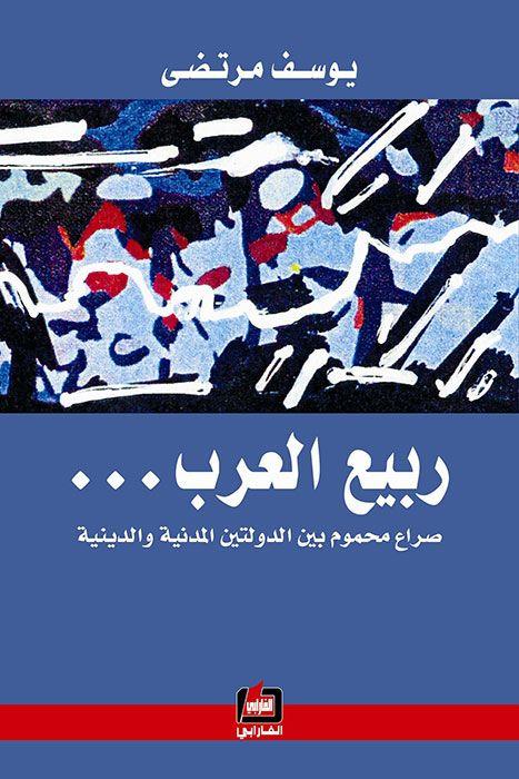 كتاب ربيع العرب صراع محموم بين الدولتين المدنية والدينية وسط الغليان الذي يهز معظم مناطق العالم ووسط الانفجارات التي تتصاعد وتتمادى في معظم البلدان Books