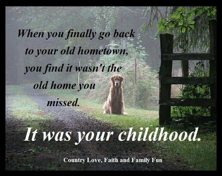 When You Go Back To Your Old Hometown You Find It Wasn T The Old Home You Missed It Was Your Childhood Hometown Quotes Hometown Wonderful Words
