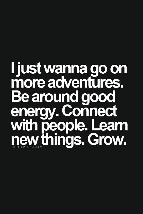 I Just Wanna Go On More Adventures Be Around Good Energy Connect With People Learn New Things Grow Inspirational Quotes Life Quotes Unspoken Words
