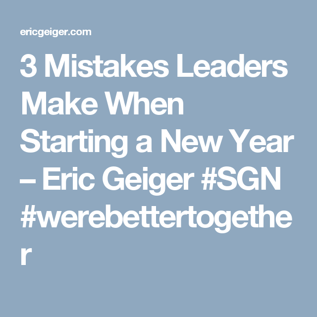 3 Mistakes Leaders Make When Starting a New Year – Eric Geiger #SGN #werebettertogether