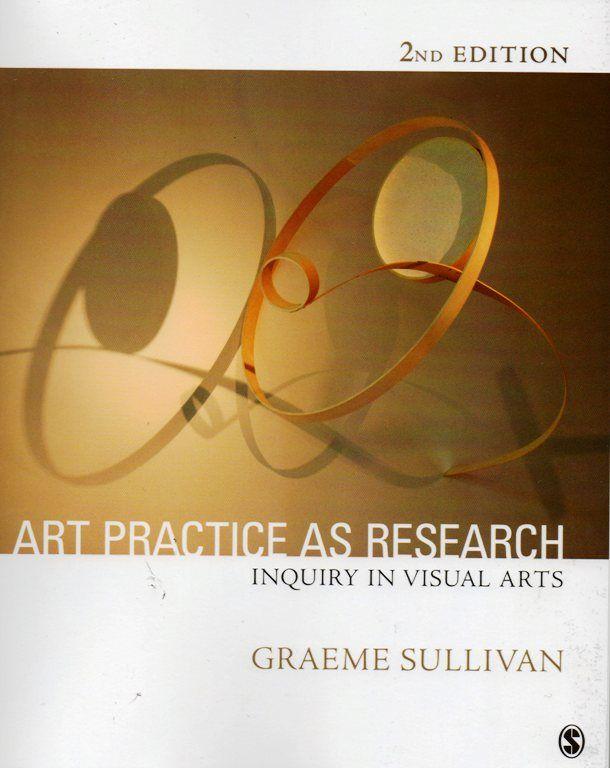 Sullivan, G.  Art practice as research :inquiry in visual arts / Graeme Sullivan. -- 2nd ed. -- Thousand Oaks [Calif.] : Sage Publications, 2010. ISBN 9781-4129-7451-6 http://absysnet.bbtk.ull.es/cgi-bin/abnetopac01?TITN=486439