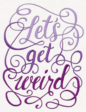 Let's Get Weird | Urban Threads: Unique and Awesome Embroidery Designs.  sooner or later
