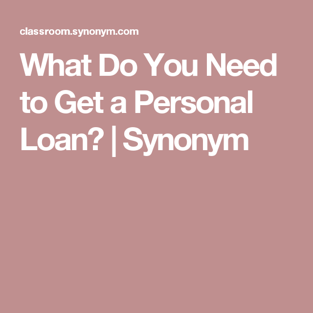 What Do You Need To Get A Personal Loan Synonym Personal Loans Loan How To Get