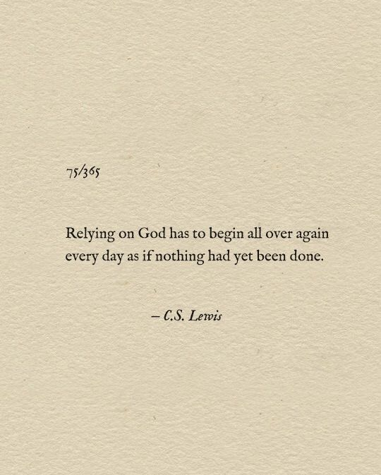"""Relying on God has to begin all over again every day as if nothing had yet been done."" C.S. Lewis"