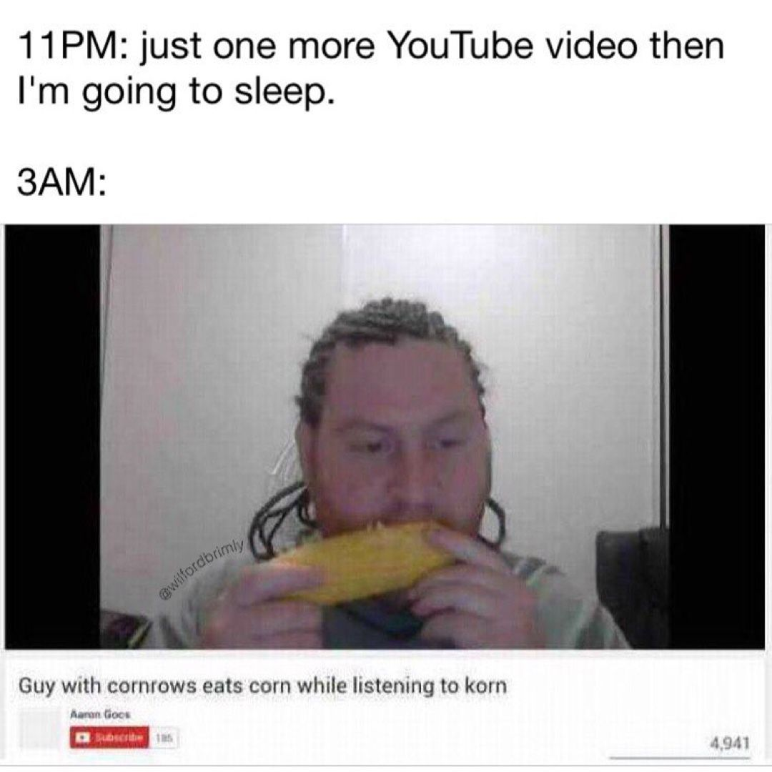 11pm Just One More Youtube Video Then I M Going To Sleep 3am Guy Wuth Cormows Eats Corn While Lustemng To Kom Ha W No U Go To Sleep Meme Just For