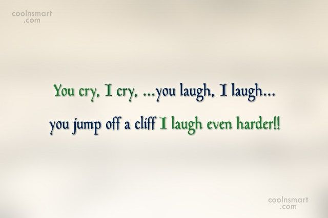 Funny Quote You Cry I Cry You Laugh I Laugh You Jump Off A