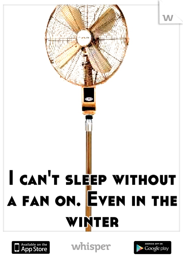 I cant sleep without a fan on even in the winter random whispers i cant sleep without a fan on i even keep the window open during the winter aloadofball Images