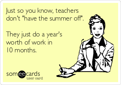Just So You Know Teachers Don T Have The Summer Off They Just Do A Year S Worth Of Work In 10 Months Teaching Memes Teacher Humor Teacher Memes