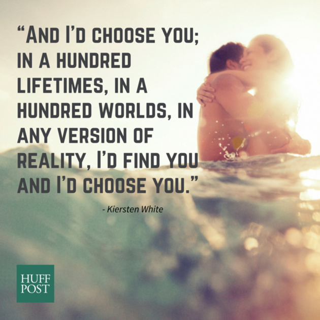 """And I'd choose you; in a hundred lifetimes, in a hundred worlds, in any version of reality, I'd find you and I'd choose you."""