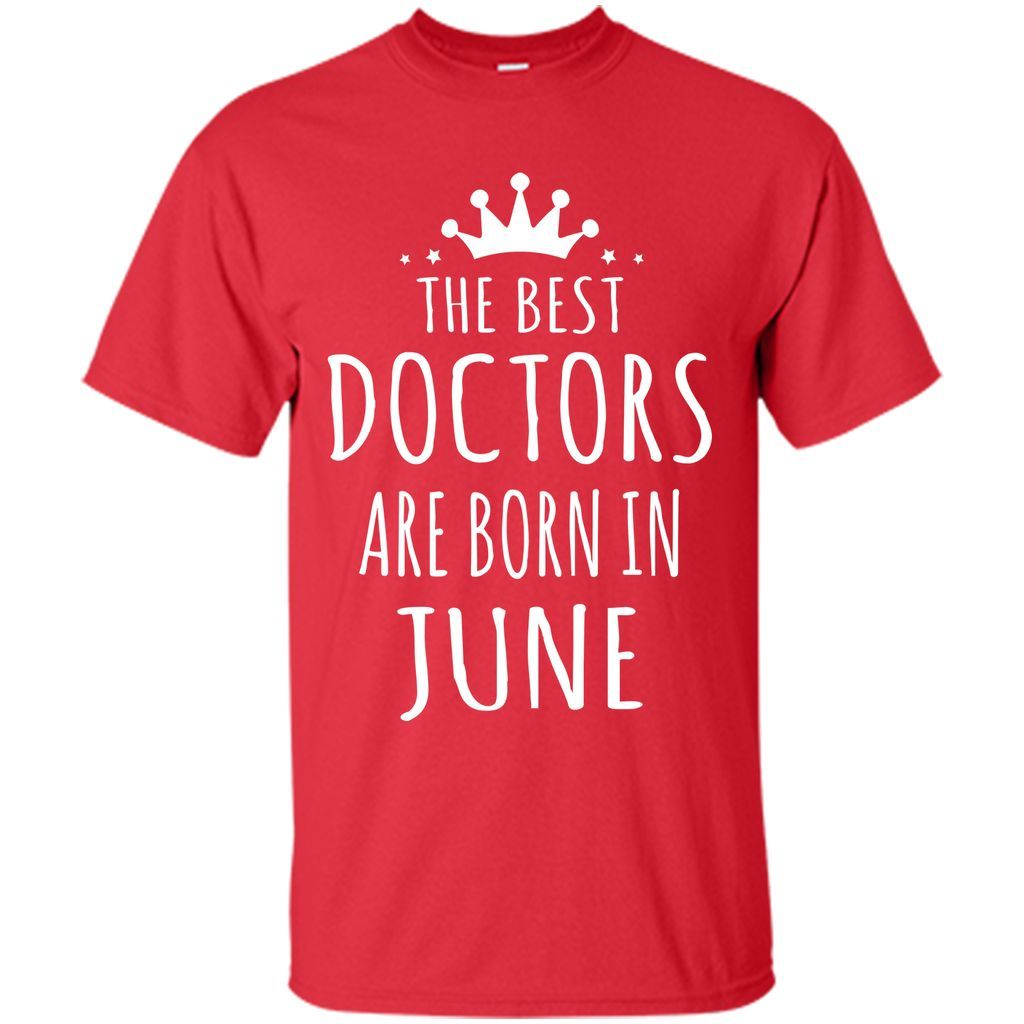 THE BEST DOCTORS ARE BORN IN JUNE Doctor T-Shirt