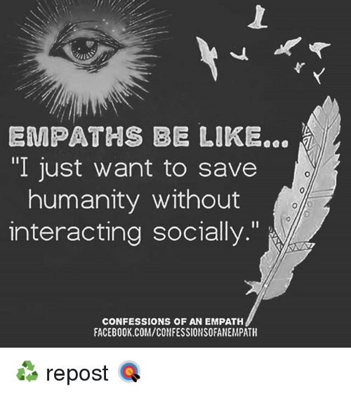 EMPATHS BE LIKE I Just Want to Save Humanity Without Interacting Socially CONFESSIONS OF AN EMPATH FACEBOOKCOMCONFESSIONSOFANEMPATH ♻ Repost 🎯 | Be Like Meme on ME.ME