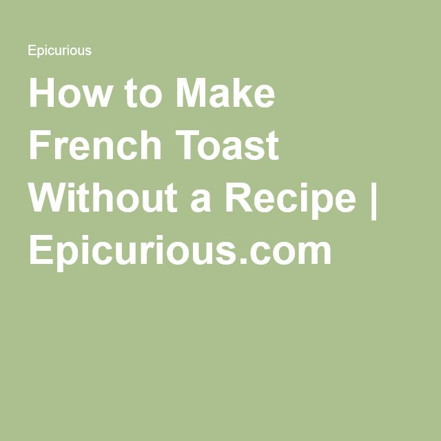 How to Make French Toast Without a Recipe   Epicurious.com